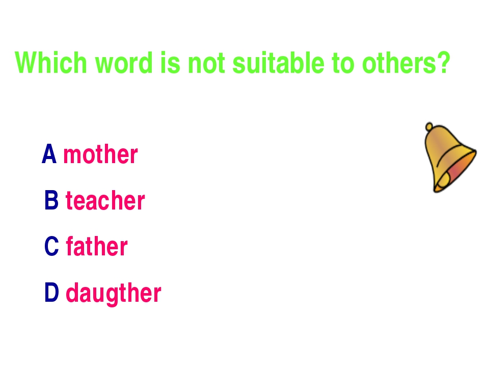 Which word is not suitable to others? А mother В teacher С father D daugther
