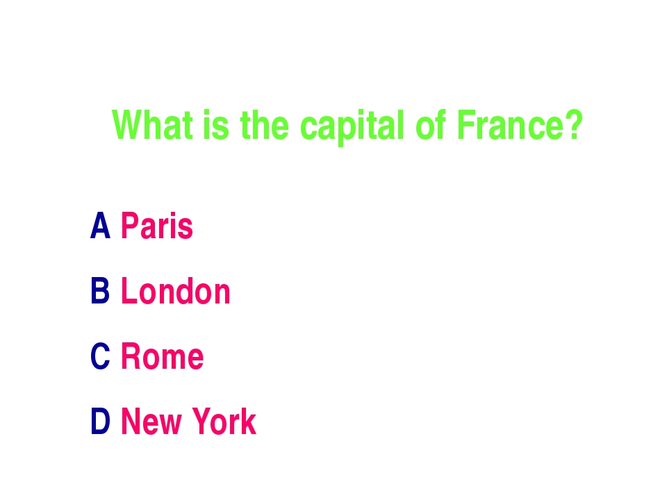 What is the capital of France? A Paris B London C Rome D New York
