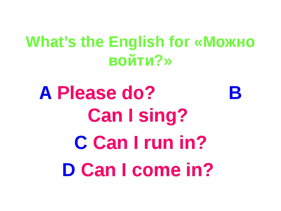 What's the English for «Можно войти?» A Please do? B Can I sing? C Can I run...