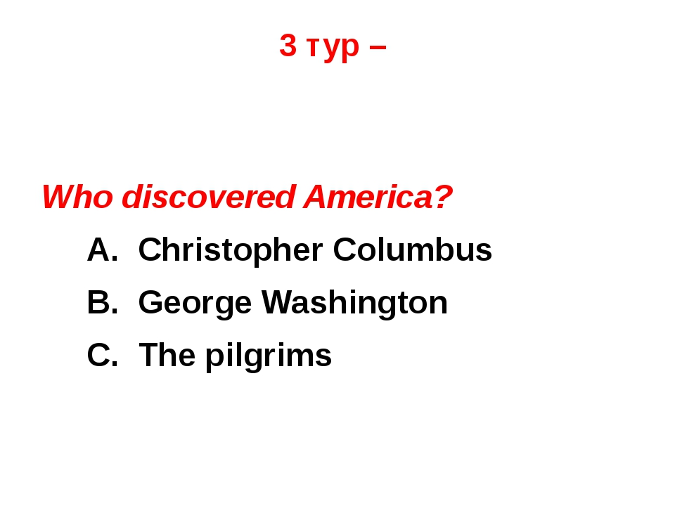 3 тур – Who discovered America? 	A. Christopher Columbus 	B. George Washingto...