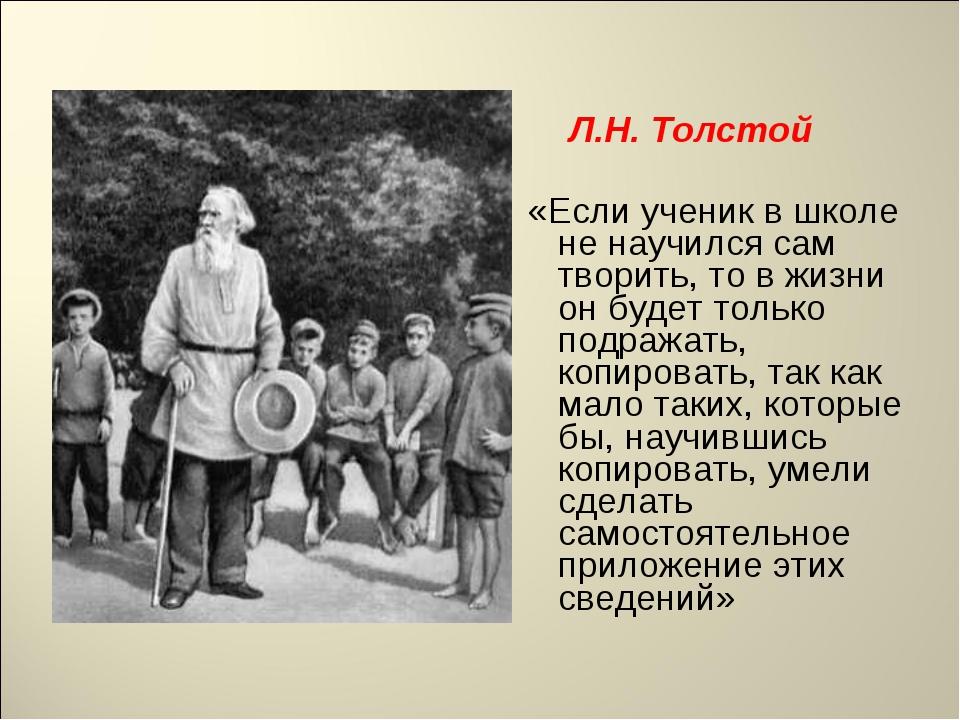 Л.Н. Толстой «Если ученик в школе не научился сам творить, то в жизни он буд...