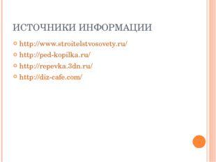 ИСТОЧНИКИ ИНФОРМАЦИИ http://www.stroitelstvosovety.ru/ http://ped-kopilka.ru/