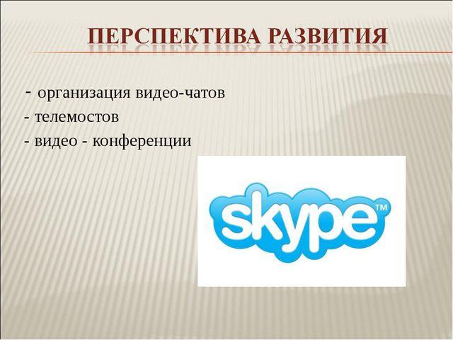 - организация видео-чатов - телемостов - видео - конференции