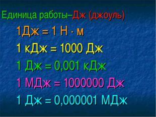 Единица работы–Дж (джоуль) 1Дж = 1 Н · м 1 кДж = 1000 Дж 1 Дж = 0,001 кДж 1 М