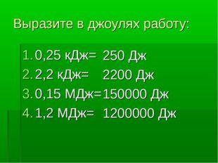 Выразите в джоулях работу: 0,25 кДж= 2,2 кДж= 0,15 МДж= 1,2 МДж= 250 Дж 2200