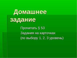 Домашнее задание Прочитать § 53 Задания на карточках (по выбору 1, 2, 3 уров
