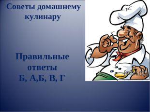Советы домашнему кулинару Правильные ответы Б, А,Б, В, Г