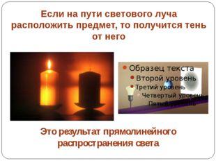 Если на пути светового луча расположить предмет, то получится тень от него Эт