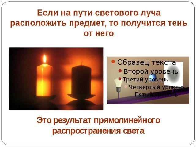 Если на пути светового луча расположить предмет, то получится тень от него Эт...