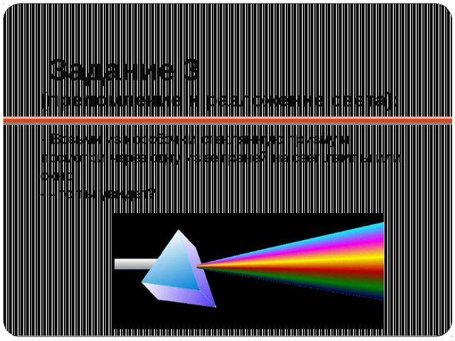 Задание 3 (преломление и разложение света): - Возьми из коробочки стеклянную...