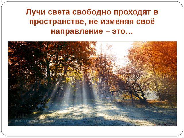 Лучи света свободно проходят в пространстве, не изменяя своё направление – это…