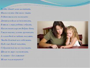 Трудно детей своих воспитать, Многое нужно для этого знать. Родителям я хочу