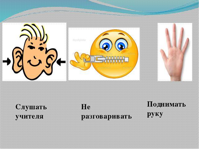 Поднимать руку Слушать учителя Не разговаривать