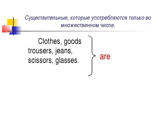 Существительные, которые употребляются только во множественном числе. Cloth...