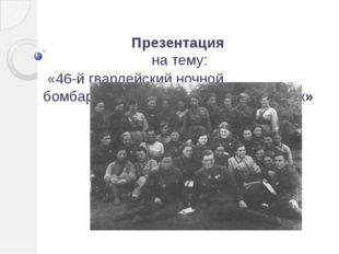 Презентация на тему: «46-й гвардейский ночной бомбардировочный авиационный п
