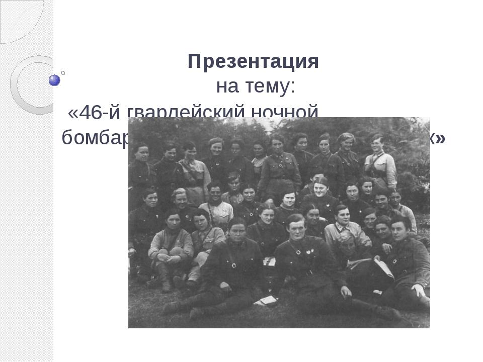 Презентация на тему: «46-й гвардейский ночной бомбардировочный авиационный п...