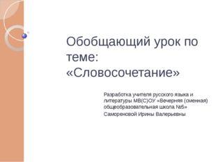 Обобщающий урок по теме: «Словосочетание» Разработка учителя русского языка и