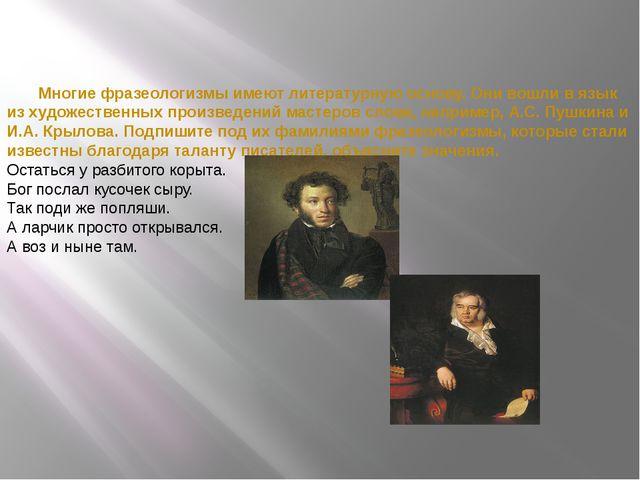 Многие фразеологизмы имеют литературную основу. Они вошли в язык из художест...