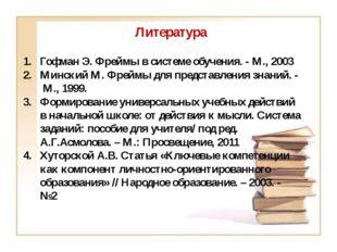 Литература Гофман Э. Фреймы в системе обучения. - М., 2003 Минский М. Фреймы