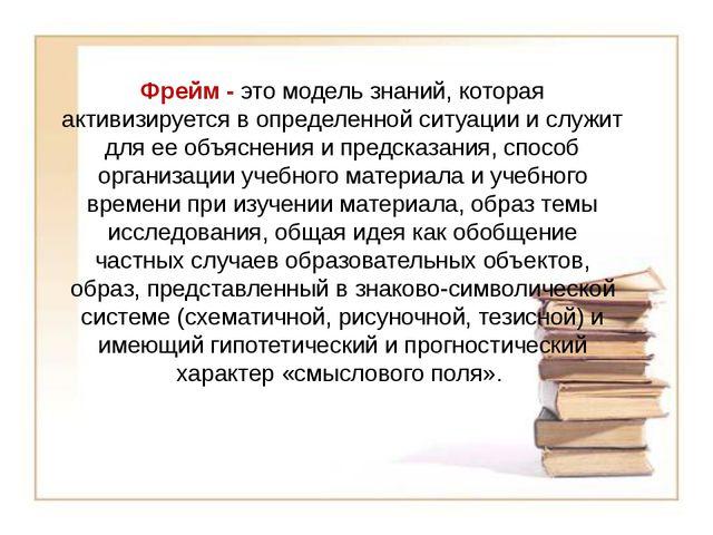Фрейм - это модель знаний, которая активизируется в определенной ситуации и с...