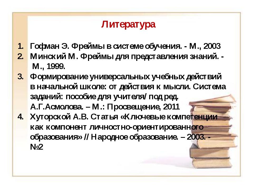 Литература Гофман Э. Фреймы в системе обучения. - М., 2003 Минский М. Фреймы...
