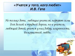 «Учатся у того, кого любят» И.В. Гете Не только дети, любящие учителя, черпа