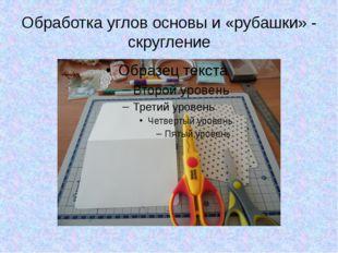 Обработка углов основы и «рубашки» - скругление
