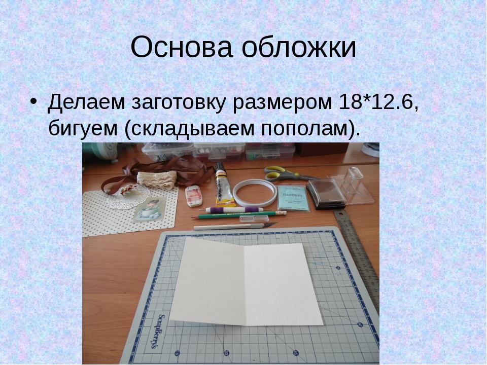 Основа обложки Делаем заготовку размером 18*12.6, бигуем (складываем пополам).