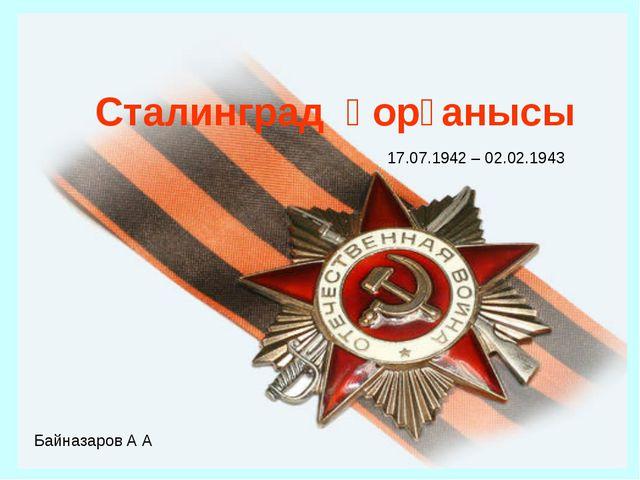 Сталинград қорғанысы 17.07.1942 – 02.02.1943 Байназаров А А