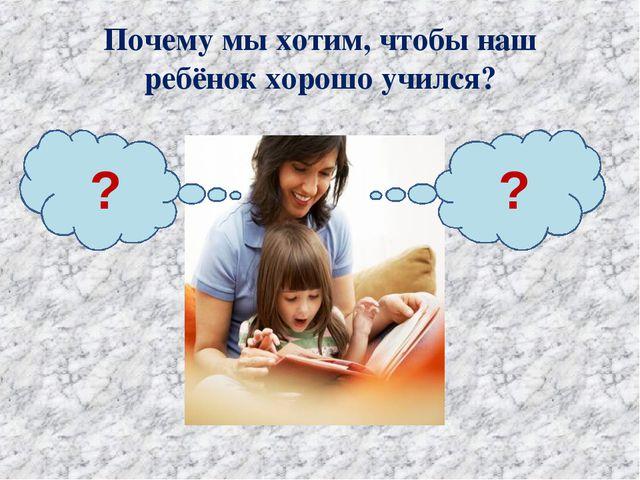 Почему мы хотим, чтобы наш ребёнок хорошо учился? ? ?