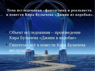 Тема исследования –фантастика и реальность в повести Кира Булычева «Джинн из