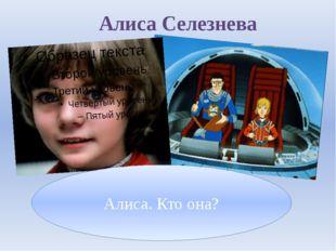 Алиса Селезнева Алиса. Кто она?