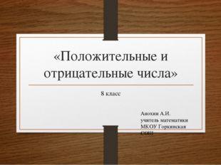 «Положительные и отрицательные числа» 8 класс Анохин А.И. учитель математики