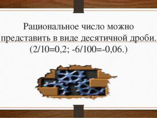 Рациональное число можно представить в виде десятичной дроби. (2/10=0,2; -6/1