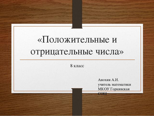 «Положительные и отрицательные числа» 8 класс Анохин А.И. учитель математики...