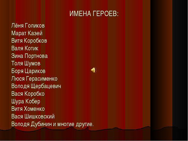 ИМЕНА ГЕРОЕВ: Лёня Голиков Марат Казей Витя Коробков Валя Котик Зина Портнова...