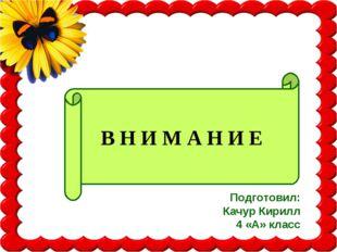 Подготовил: Качур Кирилл 4 «А» класс В Н И М А Н И Е