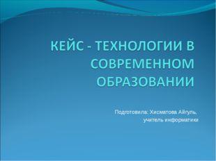 Подготовила: Хисматова Айгуль, учитель информатики
