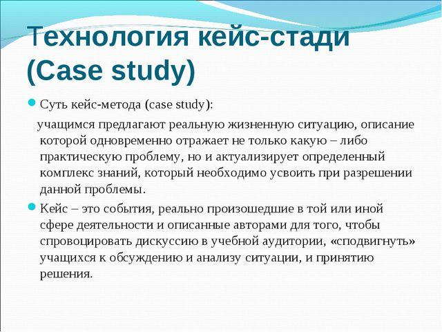 Технология кейс-стади (Сase study) Суть кейс-метода (case study): учащимся пр...