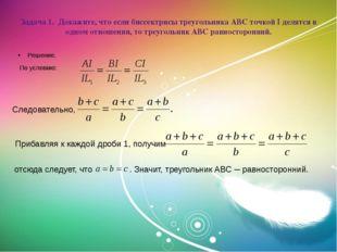 Задача 1. Докажите, что если биссектрисы треугольника АВС точкой I делятся в