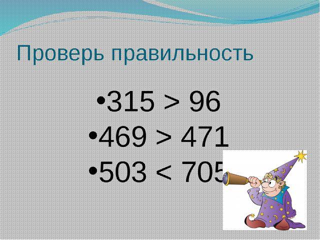 Проверь правильность 315 > 96 469 > 471 503 < 705