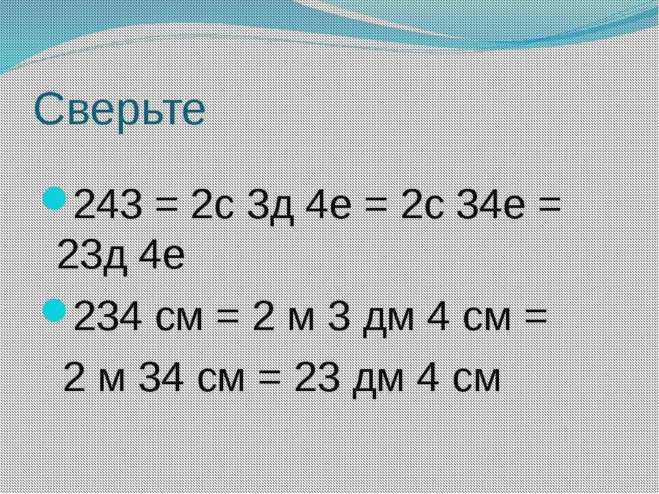 Сверьте 243 = 2с 3д 4е = 2с 34е = 23д 4е 234 см = 2 м 3 дм 4 см = 2 м 34 см =...