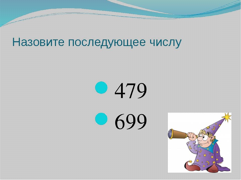 Назовите последующее числу 479 699