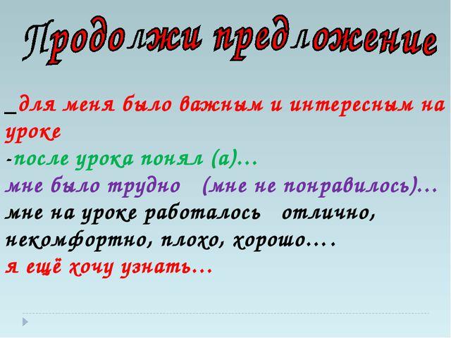 _для меня было важным и интересным на уроке -после урока понял (а)… мне было...