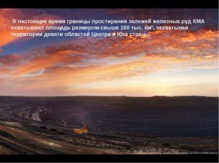 В настоящее время границы простирания залежей железных руд КМА охватывают пл