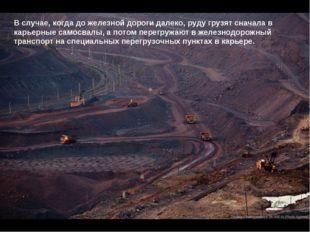 В случае, когда до железной дороги далеко, руду грузят сначала в карьерные са