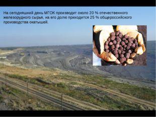 На сегодняшний день МГОК производит около 20 % отечественного железорудного с