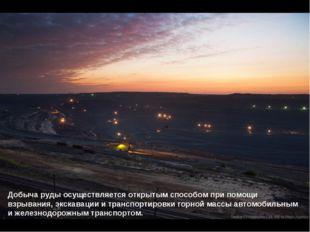 Добыча руды осуществляется открытым способом при помощи взрывания, экскавации