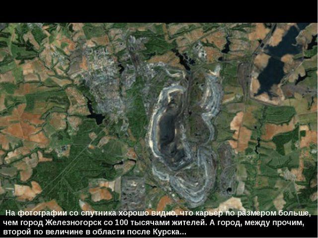На фотографии со спутника хорошо видно, что карьер по размером больше, чем г...