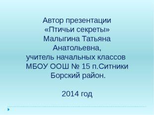 Автор презентации «Птичьи секреты» Малыгина Татьяна Анатольевна, учитель нач